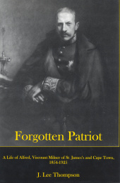Forgotten Patriot: A Life of Alfred, Viscount Milner of St. James's and Cape Town, 1854-1925